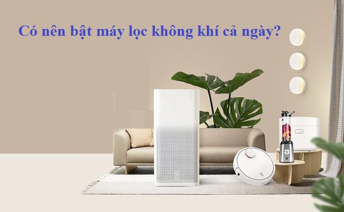Có nên bật máy lọc không khí cả ngày lợi ích hay chỉ tốn thêm điện của gia đình bạn
