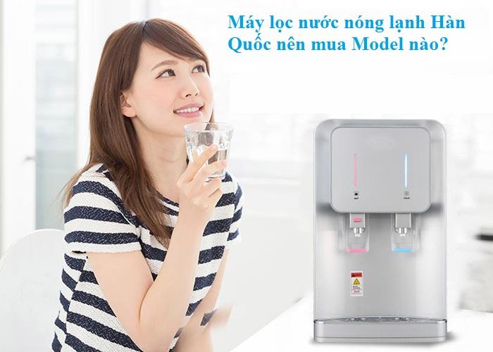 Máy lọc nước nóng lạnh Hàn Quốc nên mua model nào? Ở đâu giá tốt tại Hà Nội